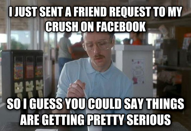 Things Are Getting Pretty Serious i just sent a friend request to my crush on facebook so i guess you could say things are getting pretty serious , made with livememe meme maker