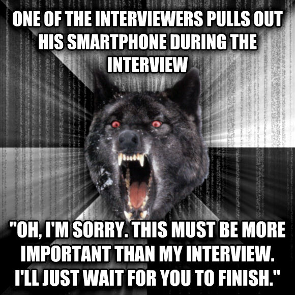 Insanity Wolf one of the interviewers pulls out his smartphone during the interview  oh, i m sorry. this must be more important than my interview. i ll just wait for you to finish.    , made with livememe meme maker