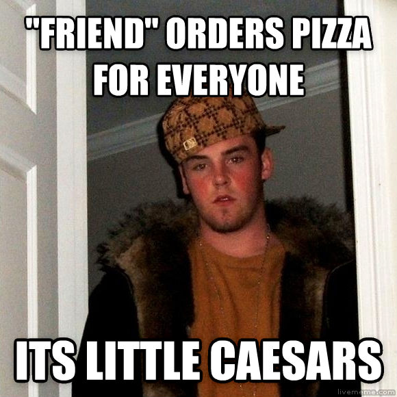 Scumbag Steve  friend  orders pizza for everyone its little caesars , made with livememe meme generator