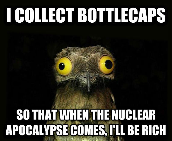 Weird Stuff I Do Potoo i collect bottlecaps so that when the nuclear apocalypse comes, i ll be rich , made with livememe meme generator