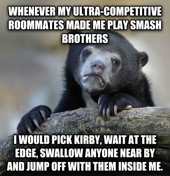 Confession Bear whenever my ultra-competitive roommates made me play smash brothers i would pick kirby, wait at the edge, swallow anyone near by and jump off with them inside me.  , made with livememe meme generator