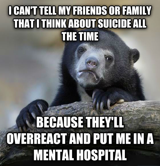 Confession Bear i can t tell my friends or family that i think about suicide all the time because they ll overreact and put me in a mental hospital , made with livememe meme generator