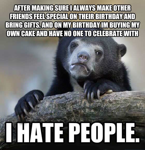 Confession Bear after making sure i always make other friends feel special on their birthday and bring gifts, and on my birthday im buying my own cake and have no one to celebrate with i hate people.  , made with livememe meme creator