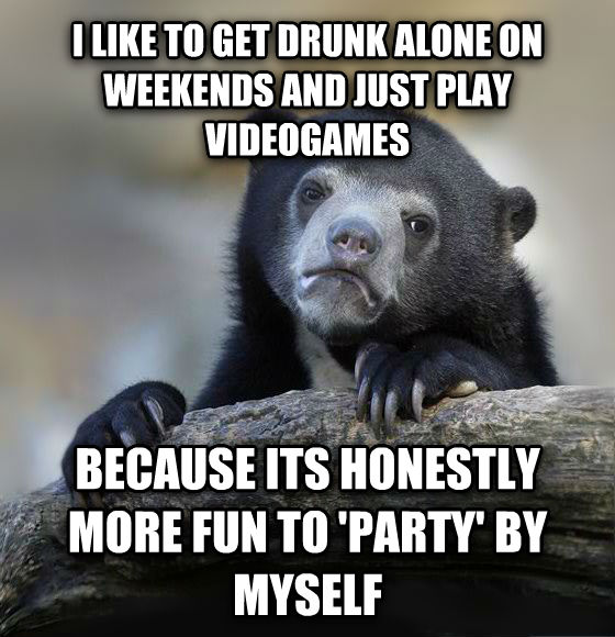 Confession Bear i like to get drunk alone on weekends and just play videogames because its honestly more fun to  party  by myself , made with livememe meme generator