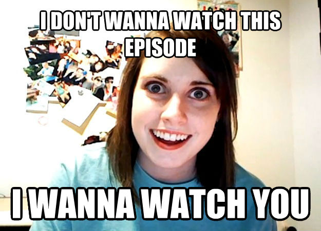 Overly Attached Girlfriend i don t wanna watch this episode i wanna watch you , made with livememe meme generator