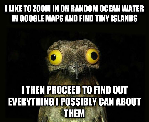 Weird Stuff I Do Potoo i like to zoom in on random ocean water in google maps and find tiny islands i then proceed to find out everything i possibly can about them , made with livememe meme generator
