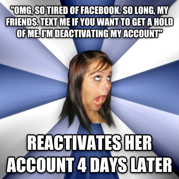 Annoying Facebook Girl  omg, so tired of facebook. so long, my friends. text me if you want to get a hold of me. i m deactivating my account  reactivates her account 4 days later  , made with livememe meme creator