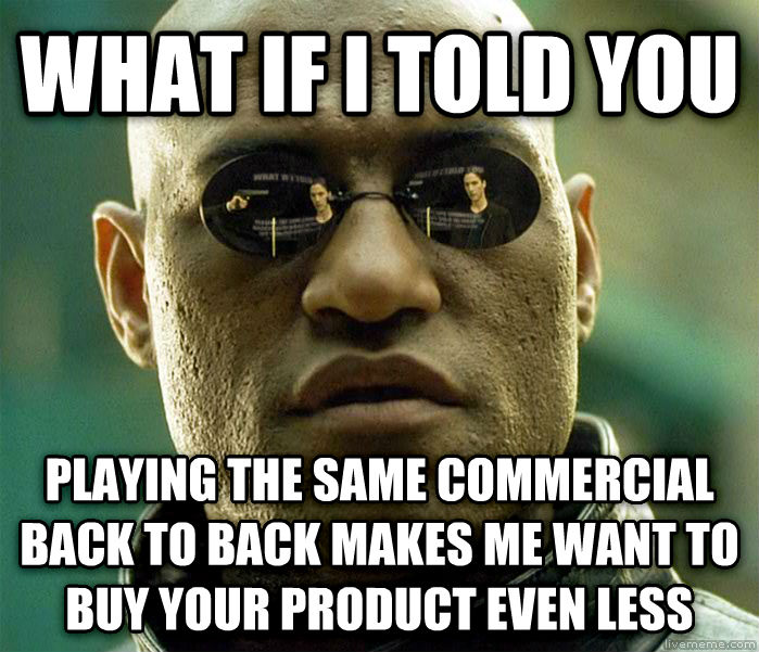 Matrix Morpheus what if i told you playing the same commercial back to back makes me want to buy your product even less , made with livememe meme generator