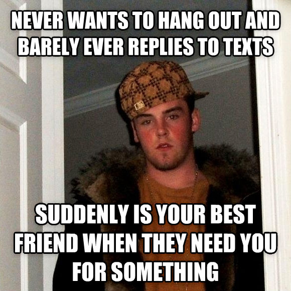 Scumbag Steve never wants to hang out and barely ever replies to texts suddenly is your best friend when they need you for something , made with livememe meme generator