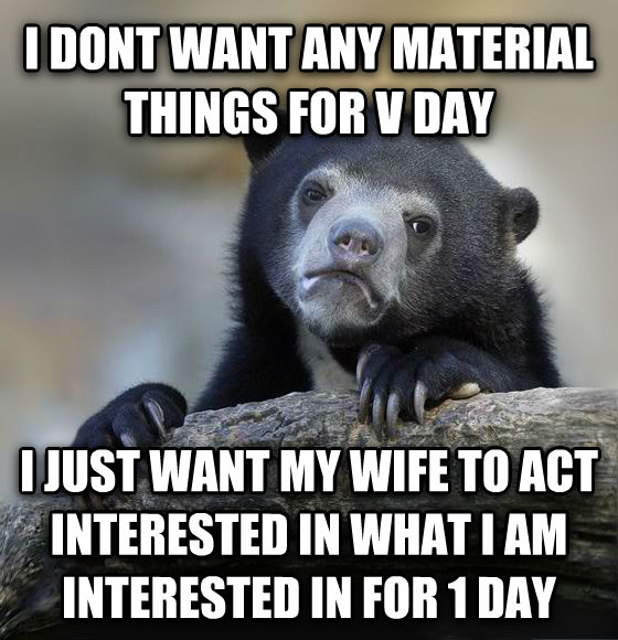 Confession Bear i dont want any material things for v day i just want my wife to act interested in what i am interested in for 1 day , made with livememe meme creator