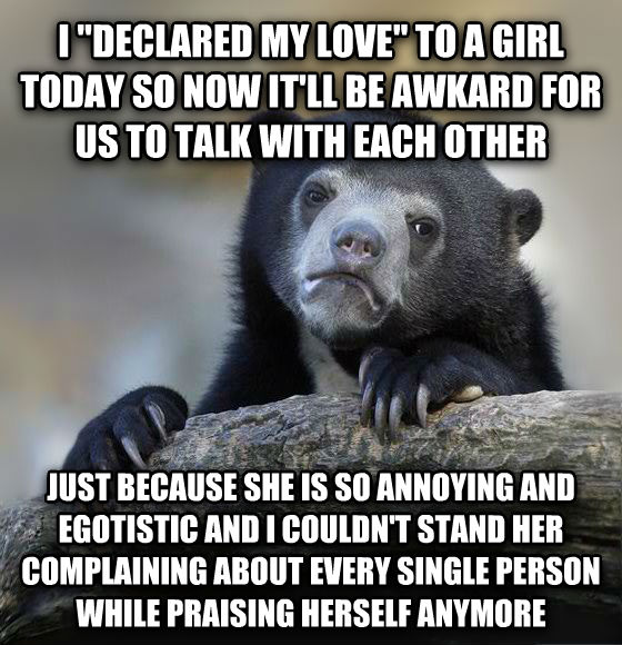 Confession Bear i  declared my love  to a girl today so now it ll be awkard for us to talk with each other just because she is so annoying and egotistic and i couldn t stand her complaining about every single person while praising herself anymore , made with livememe meme maker