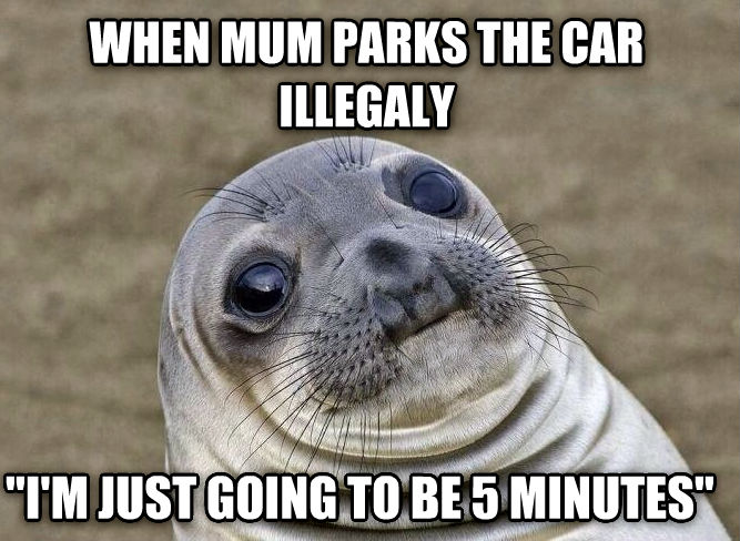 Socially Squeamish Seal when mum parks the car illegaly  i m just going to be 5 minutes  , made with livememe meme creator