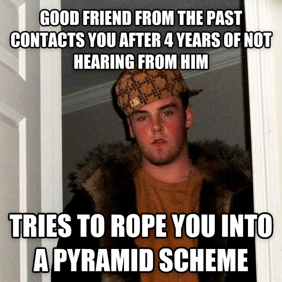 Scumbag Steve good friend from the past contacts you after 4 years of not hearing from him tries to rope you into a pyramid scheme  , made with livememe meme maker