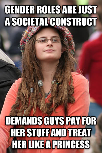 College Liberal gender roles are just a societal construct demands guys pay for her stuff and treat her like a princess , made with livememe meme creator