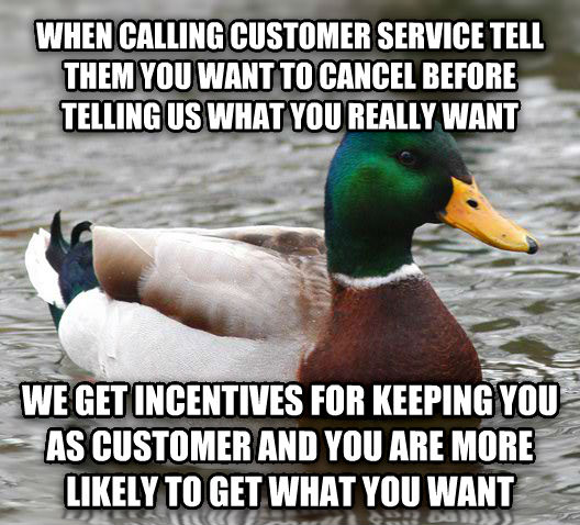 Actual Advice Mallard when calling customer service tell them you want to cancel before telling us what you really want we get incentives for keeping you as customer and you are more likely to get what you want , made with livememe meme maker