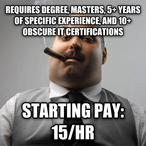 Scumbag Boss requires degree, masters, 5+ years of specific experience, and 10+ obscure it certifications  starting pay: 15/hr , made with livememe meme maker
