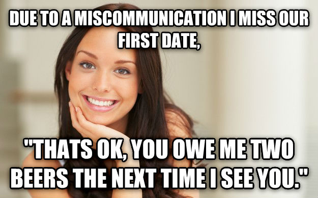 Good Girl Gina due to a miscommunication i miss our first date,  thats ok, you owe me two beers the next time i see you.  , made with livememe meme generator