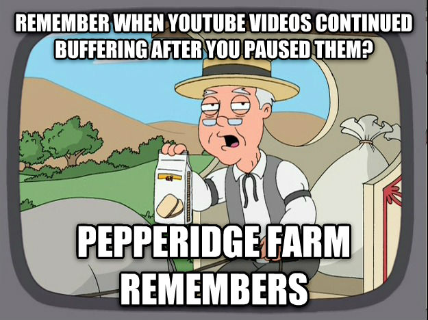 Pepperidge Farm Remembers remember when youtube videos continued buffering after you paused them? pepperidge farm remembers , made with livememe meme creator