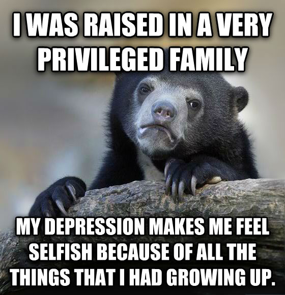 Confession Bear i was raised in a very priveledged family my depression makes me feel selfish because of all the things that i had growing up. , made with livememe meme maker