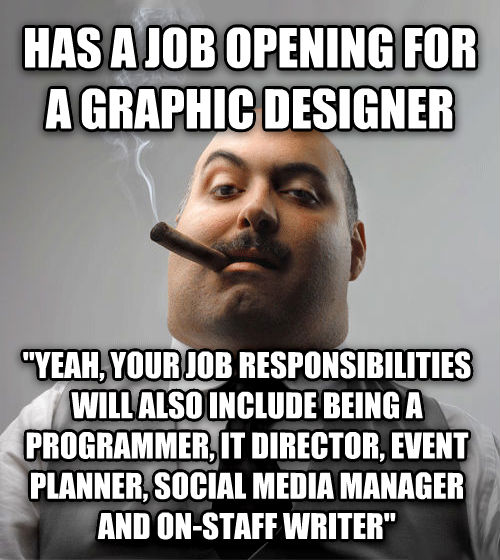 Bad Guy Boss has a job opening for a graphic designer  yeah, your job responsibilities will also include being a programmer, it director, event planner, social media manager and on-staff writer  , made with livememe meme creator