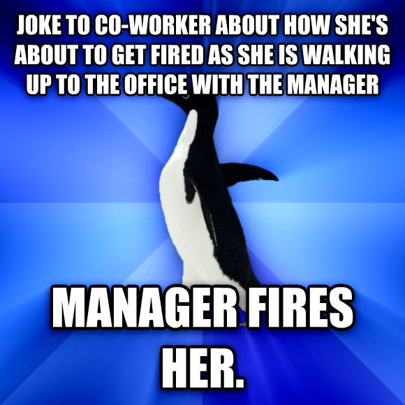 Socially Awkward Penguin joke to co-worker about how she s about to get fired as she is walking up to the office with the manager manager fires her.  , made with livememe meme generator