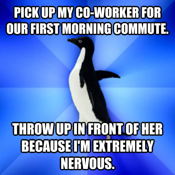 Socially Awkward Penguin pick up my co-worker for our first morning commute. throw up in front of her because i m extremely nervous.  , made with livememe meme generator