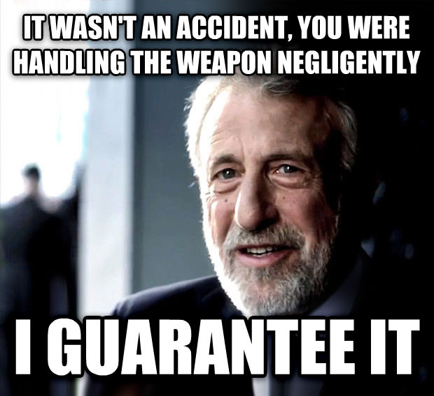 I Guarantee It it wasn t an accident, you were handling the weapon negligently  i guarantee it , made with livememe meme generator