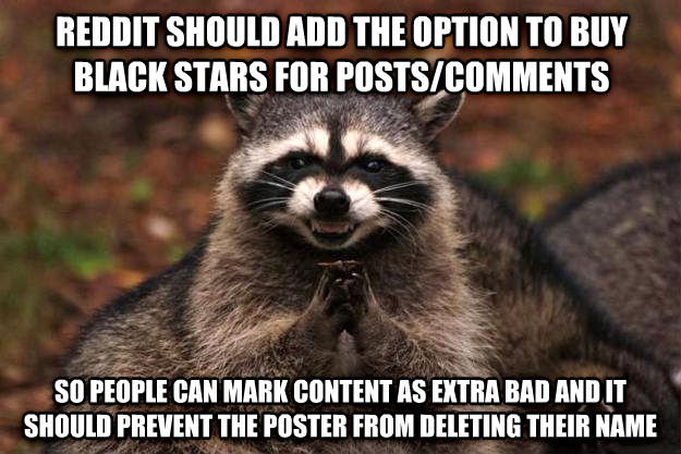 Evil Plotting Raccoon reddit should add the option to buy black stars for posts/comments so people can mark content as extra bad and it should prevent the poster from deleting their name , made with livememe meme maker