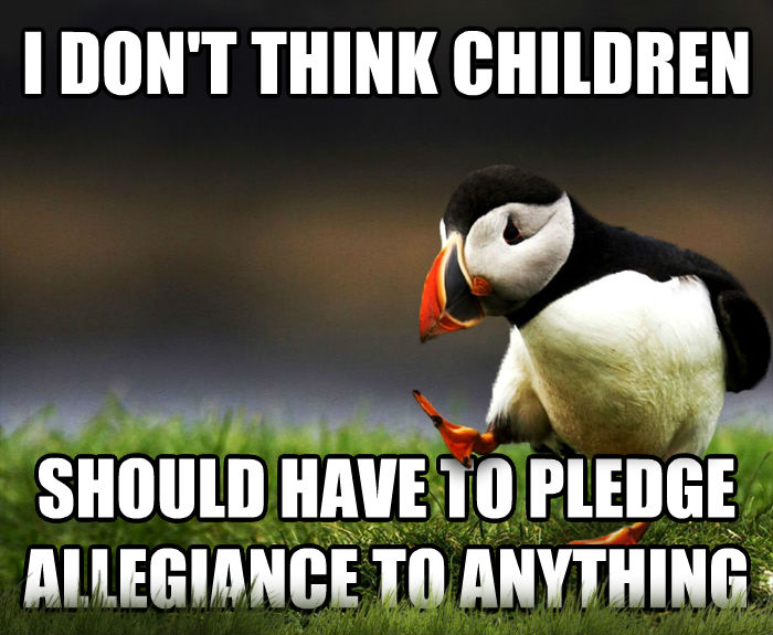 Unpopular Opinion Puffin i don t think children should have to pledge allegiance to anything , made with livememe meme maker