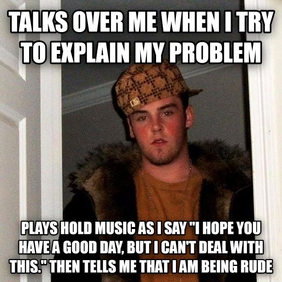 Scumbag Steve talks over me when i try to explain my problem plays hold music as i say  i hope you have a good day, but i can t deal with this.   then tells me that i am being rude , made with livememe meme maker