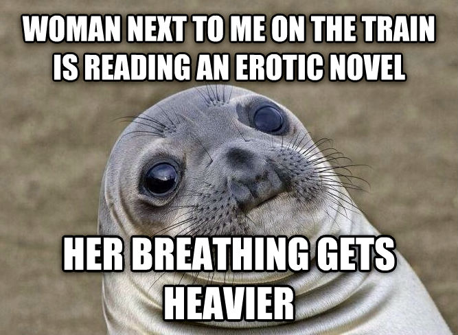 Uncomfortable Situation Seal woman next to me on the train is reading an exotic novel her breathing gets heavier , made with livememe meme maker