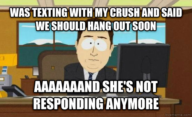 And It s Gone was texting with my crush and said we should hang out soon aaaaaaand she s not responding anymore , made with livememe meme creator