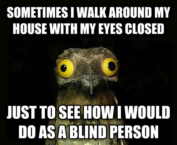 Weird Stuff I Do Potoo sometimes i walk around my house with my eyes closed just to see how i would do as a blind person , made with livememe meme maker