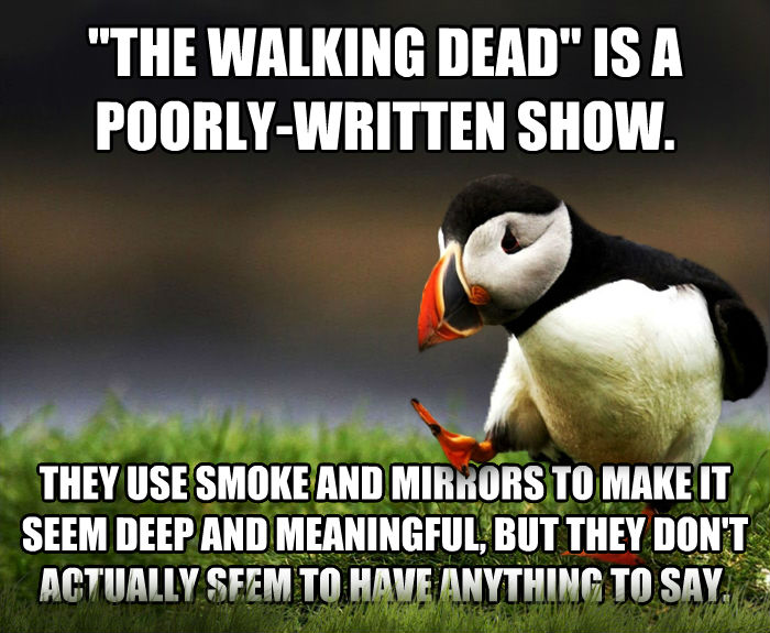 Unpopular Opinion Puffin  the walking dead  is a poorly-written show. they use smoke and mirrors to make it seem deep and meaningful, but they don t actually seem to have anything to say. , made with livememe meme generator