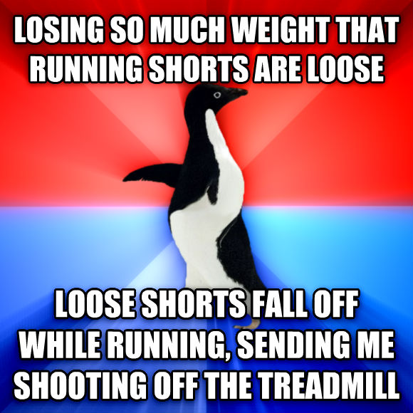 Socially Awesome Awkward Penguin losing so much weight that running shorts are loose loose shorts fall off while running, sending me shooting off the treadmill  , made with livememe meme maker