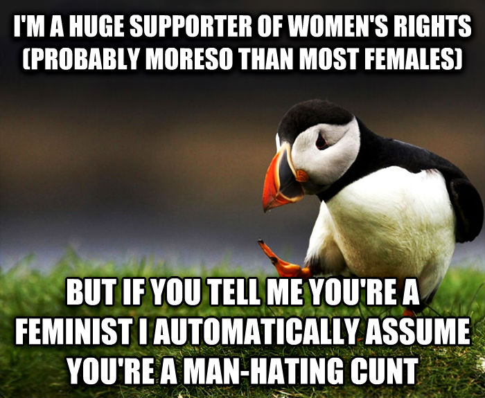 Unpopular Opinion Puffin i m a huge supporter of women s rights (probably moreso than most females) but if you tell me you re a feminist i automatically assume you re a man-hating runt , made with livememe meme creator