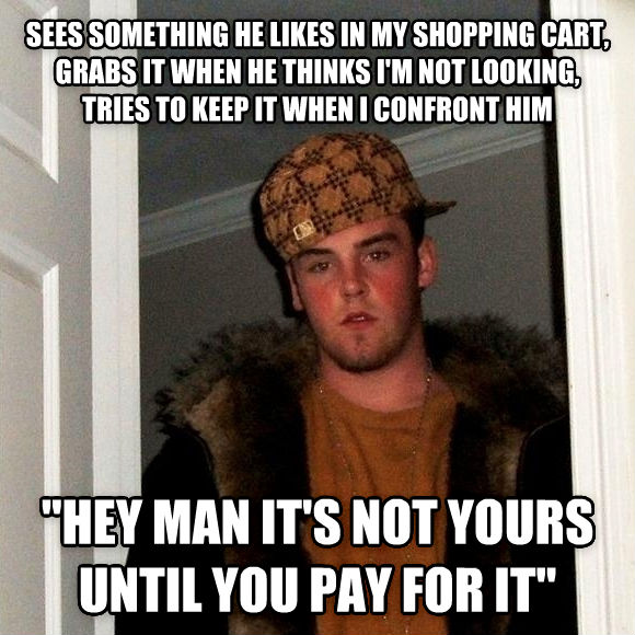 Scumbag Steve sees something he likes in my shopping cart, grabs it when he thinks i m not looking, tries to keep it when i confront him  hey man it s not yours until you pay for it  , made with livememe meme generator