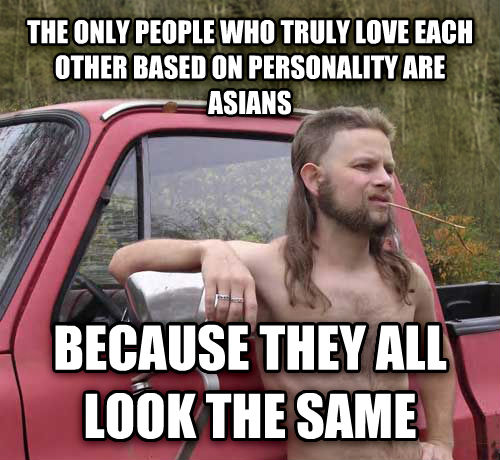 Almost Politically Correct Redneck the only people who truly love each other based on personality are asians because they all look the same  , made with livememe meme generator