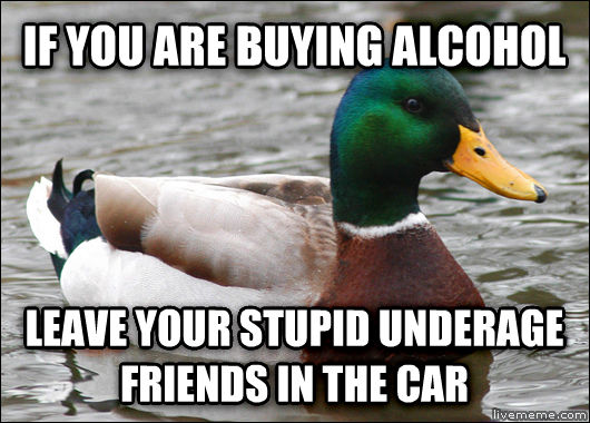 Actual Advice Mallard if you are buying alcohol leave your dopey underage friends in the car , made with livememe meme maker