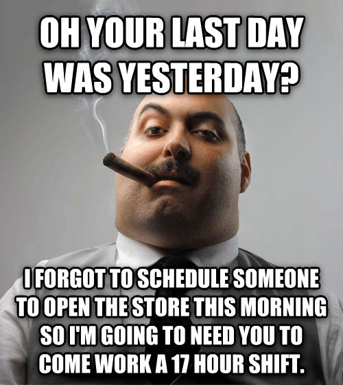 Bad Guy Boss oh your last day was yesterday? i forgot to schedule someone to open the store this morning so i m going to need you to come work a 17 hour shift. , made with livememe meme maker