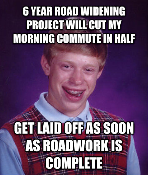 Bad Luck Brian 6 year road widening project will cut my morning commute in half get laid off as soon as roadwork is complete , made with livememe meme creator