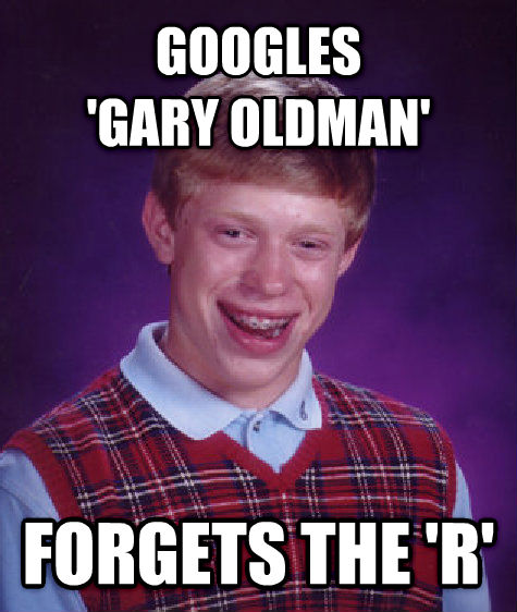 Bad Luck Brian googles   gary oldman  forgets the  r  , made with livememe meme creator