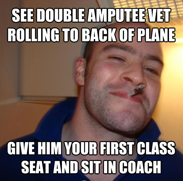 Good Guy Greg see double amputee vet rolling to back of plane give him your first class seat and sit in coach , made with livememe meme maker