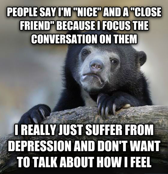Confession Bear people say i m  nice  and a  close friend  because i focus the conversation on them i really just suffer from depression and don t want to talk about how i feel , made with livememe meme creator