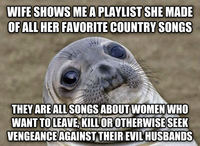 Uncomfortable Situation Seal wife shows me a playlist she made of all her favorite country songs they are all songs about women who want to leave, kill or otherwise seek vengeance against their evil husbands , made with livememe meme maker