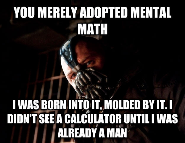 Bane you merely adopted mental math i was born into it, molded by it. i didn t see a calculator until i was already a man , made with livememe meme generator