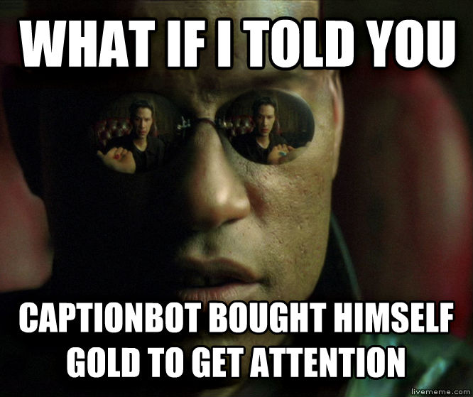 What If Morpheus Told You what if i told you captionbot bought himself gold to get attention , made with livememe meme creator