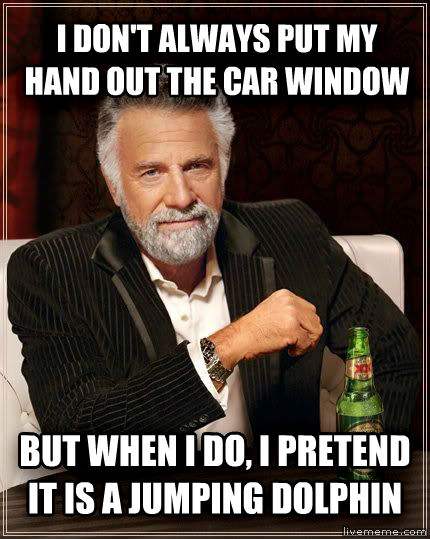 The Most Interesting Man in the World i don t always put my hand out the car window but when i do, i pretend it is a jumping dolphin   , made with livememe meme generator