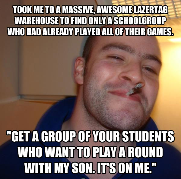 Good Guy Greg took me to a massive, awesome lazertag warehouse to find only a schoolgroup who had already played all of their games.  get a group of your students who want to play a round with my son. it s on me.  , made with livememe meme creator
