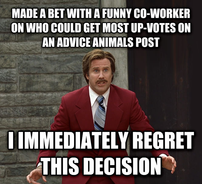 I Immediately Regret This Decision made a bet with a funny co-worker on who could get most up-votes on an advice animals post i immediately regret this decision , made with livememe meme creator